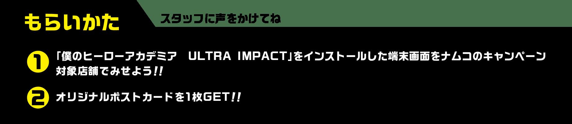 もらいかた 1「僕のヒーローアカデミア ULTRA IMPACT」をインストールした端末画面をナムコのキャンペーン対象店舗でみせよう!!2オオリジナルポストカードを1枚GET!!スタッフに声をかけてね