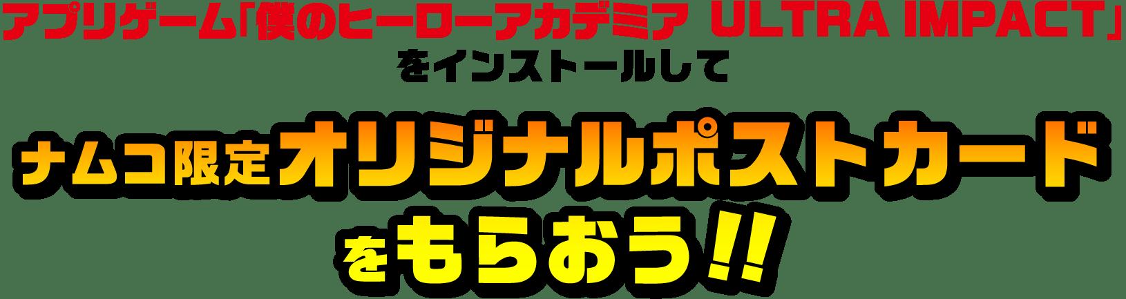 アプリゲーム「僕のヒーローアカデミアULTRA IMPACT」をインストールしてナムコ限定オリジナルポストカードをもらおう!!
