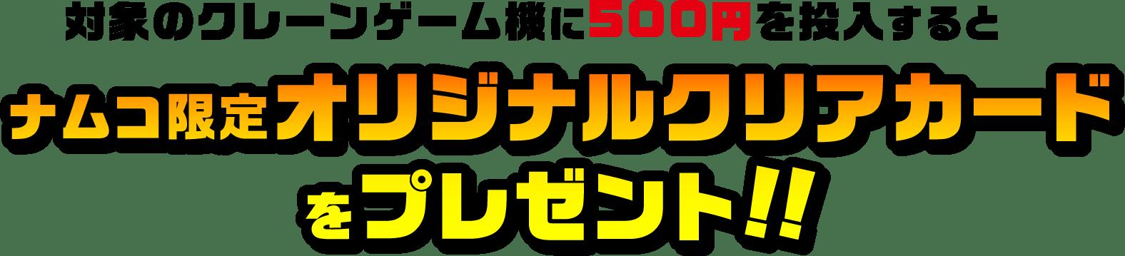 対象のクレーンゲーム機に500 円を投入するとナムコ限定オリジナルクリアカードをプレゼント‼