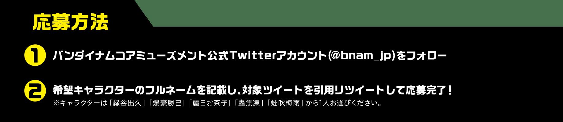 応募方法1「バンダイナムコアミューズメント公式Twitterアカウント(@bnam_jp)をフォロー2対象ツイートをリツイートで応募完了!3希望のキャラの名前をハッシュタグで追記して応募ください。
