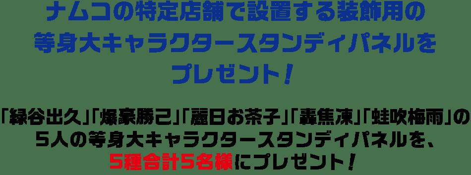 ナムコの特定店舗で設置する装飾用の等身大キャラクタースタンディパネルをプレゼント!「緑谷出久」「爆豪勝己」「轟焦凍」の3人の等身大キャラクタースタンディパネルを、それぞれ3名様に、3種合計9名様にプレゼント!