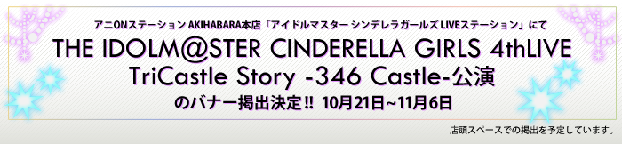 THE IDOLM@STER CINDERELLA GIRLS 4thLIVE TriCastle Story-346 Castle-公演のバナー掲出決定!!10月21日~11月6日店頭スペースでの掲出を予定しています。