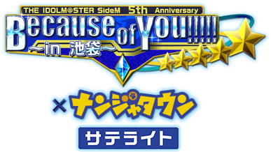 THE IDOLM@STER SideM 5th Anniversary Because of You!!!!! ~in ナンジャタウン~ サテライト